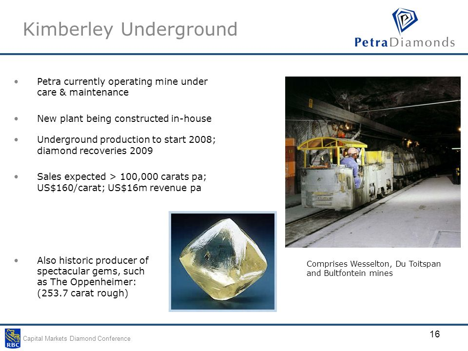 Capital Markets Diamond Conference 16 Kimberley Underground Petra currently operating mine under care & maintenance New plant being constructed in-house Underground production to start 2008; diamond recoveries 2009 Sales expected > 100,000 carats pa; US$160/carat; US$16m revenue pa Comprises Wesselton, Du Toitspan and Bultfontein mines Also historic producer of spectacular gems, such as The Oppenheimer: (253.7 carat rough)