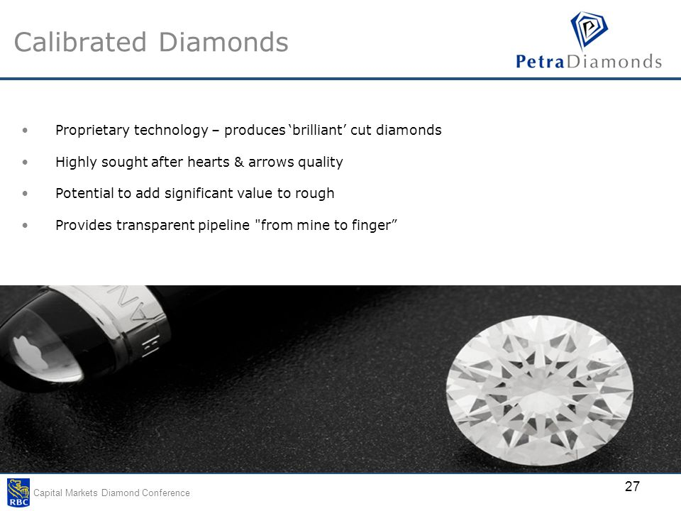 Capital Markets Diamond Conference 27 Calibrated Diamonds Proprietary technology – produces 'brilliant' cut diamonds Highly sought after hearts & arrows quality Potential to add significant value to rough Provides transparent pipeline from mine to finger