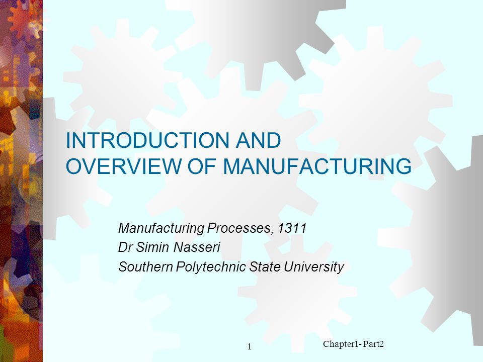 1 Chapter1- Part2 INTRODUCTION AND OVERVIEW OF MANUFACTURING Manufacturing Processes, 1311 Dr Simin Nasseri Southern Polytechnic State University