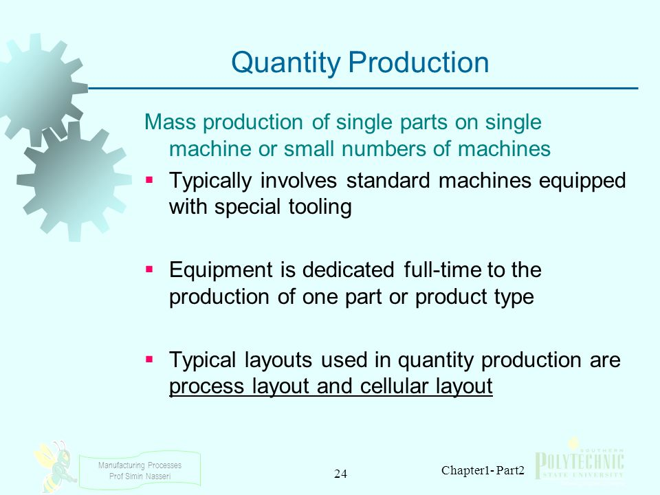 Manufacturing Processes Prof Simin Nasseri 24 Chapter1- Part2 Quantity Production Mass production of single parts on single machine or small numbers o