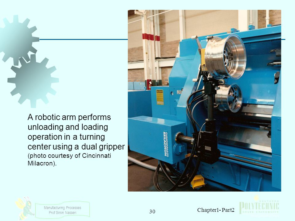 Manufacturing Processes Prof Simin Nasseri 30 Chapter1- Part2 A robotic arm performs unloading and loading operation in a turning center using a dual