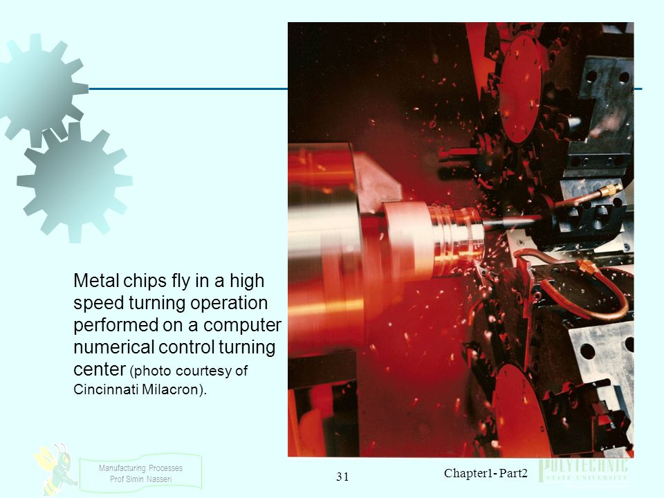 Manufacturing Processes Prof Simin Nasseri 31 Chapter1- Part2 Metal chips fly in a high speed turning operation performed on a computer numerical cont