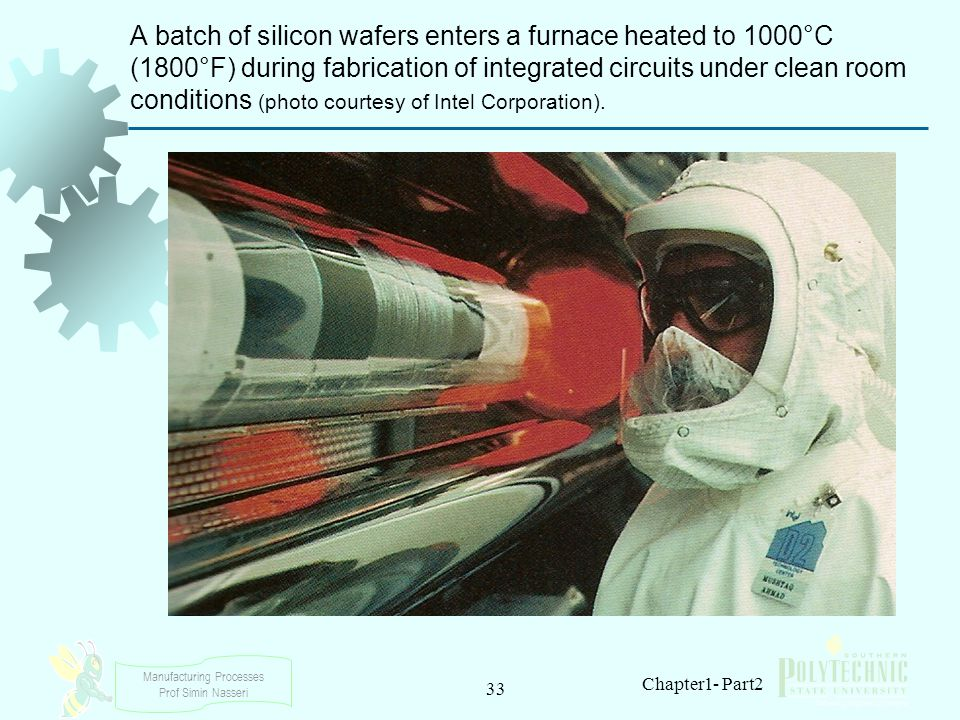 Manufacturing Processes Prof Simin Nasseri 33 Chapter1- Part2 A batch of silicon wafers enters a furnace heated to 1000°C (1800°F) during fabrication