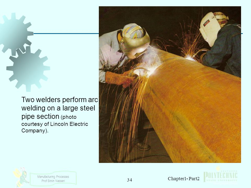 Manufacturing Processes Prof Simin Nasseri 34 Chapter1- Part2 Two welders perform arc welding on a large steel pipe section (photo courtesy of Lincoln