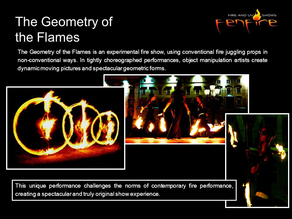 The Geometry of the Flames is an experimental fire show, using conventional fire juggling props in non-conventional ways.