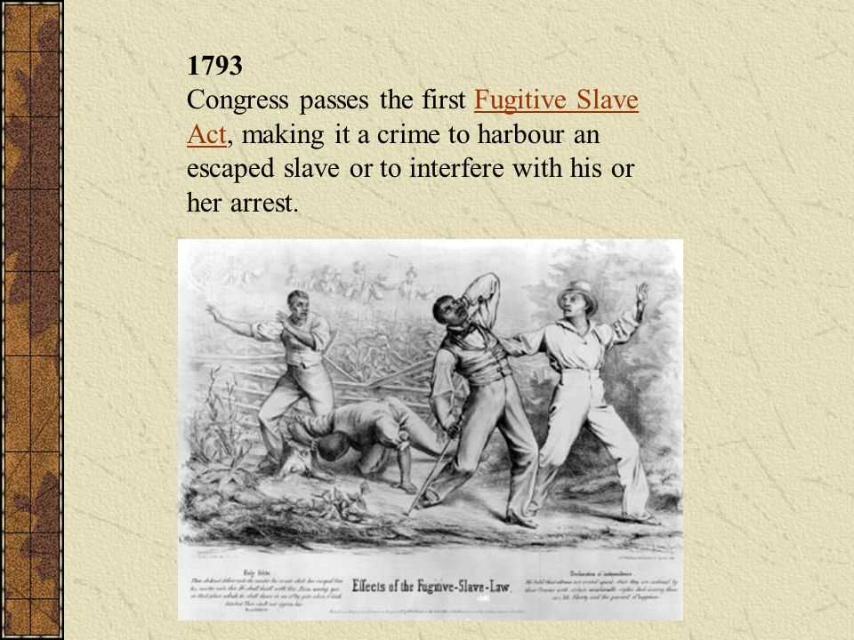 1793 Congress passes the first Fugitive Slave Act, making it a crime to harbour an escaped slave or to interfere with his or her arrest.Fugitive Slave