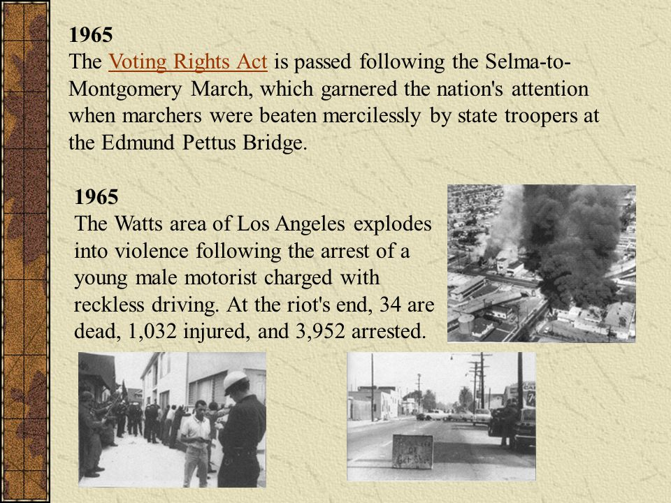 1965 The Voting Rights Act is passed following the Selma-to- Montgomery March, which garnered the nation's attention when marchers were beaten mercile