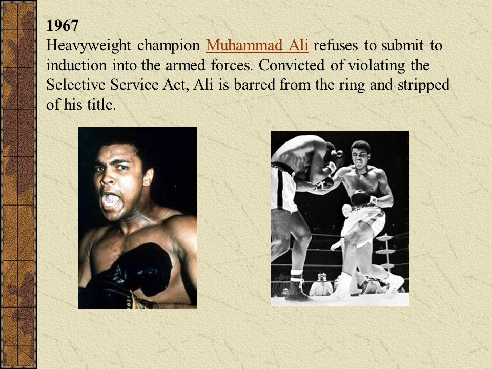 1967 Heavyweight champion Muhammad Ali refuses to submit to induction into the armed forces. Convicted of violating the Selective Service Act, Ali is