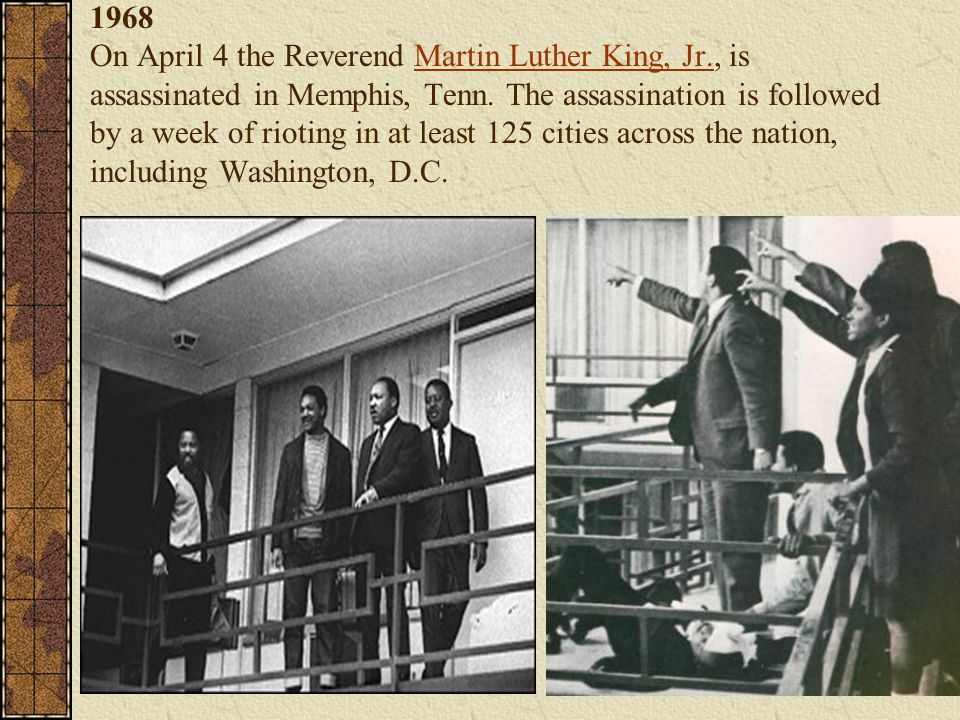 1968 On April 4 the Reverend Martin Luther King, Jr., is assassinated in Memphis, Tenn. The assassination is followed by a week of rioting in at least