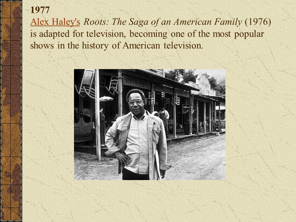 1977 Alex Haley's Roots: The Saga of an American Family (1976) is adapted for television, becoming one of the most popular shows in the history of Ame
