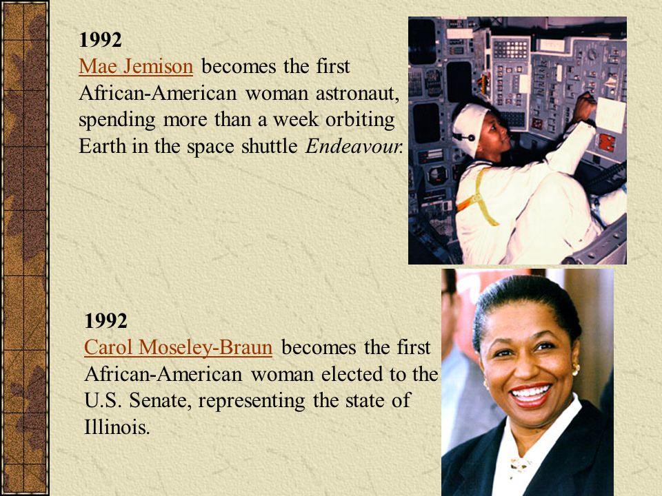 1992 Mae Jemison becomes the first African-American woman astronaut, spending more than a week orbiting Earth in the space shuttle Endeavour. Mae Jemi
