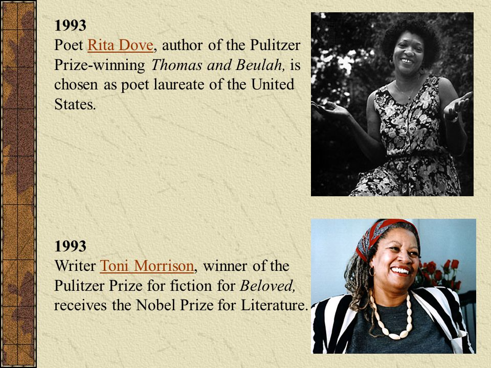1993 Poet Rita Dove, author of the Pulitzer Prize-winning Thomas and Beulah, is chosen as poet laureate of the United States.Rita Dove 1993 Writer Ton