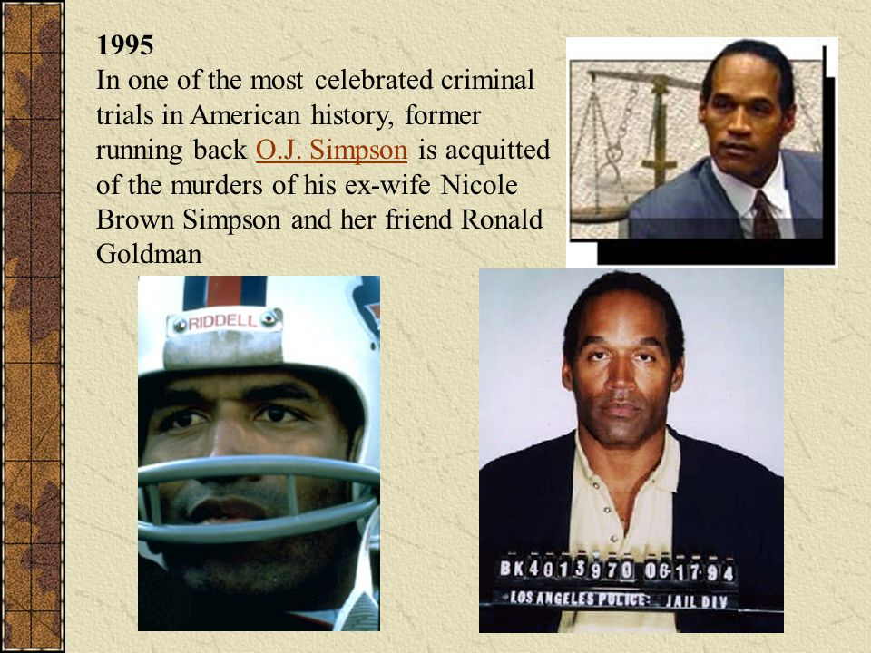 1995 In one of the most celebrated criminal trials in American history, former running back O.J. Simpson is acquitted of the murders of his ex-wife Ni