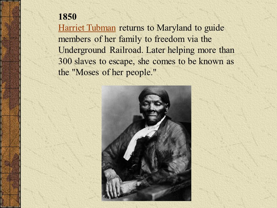 1850 Harriet Tubman returns to Maryland to guide members of her family to freedom via the Underground Railroad. Later helping more than 300 slaves to