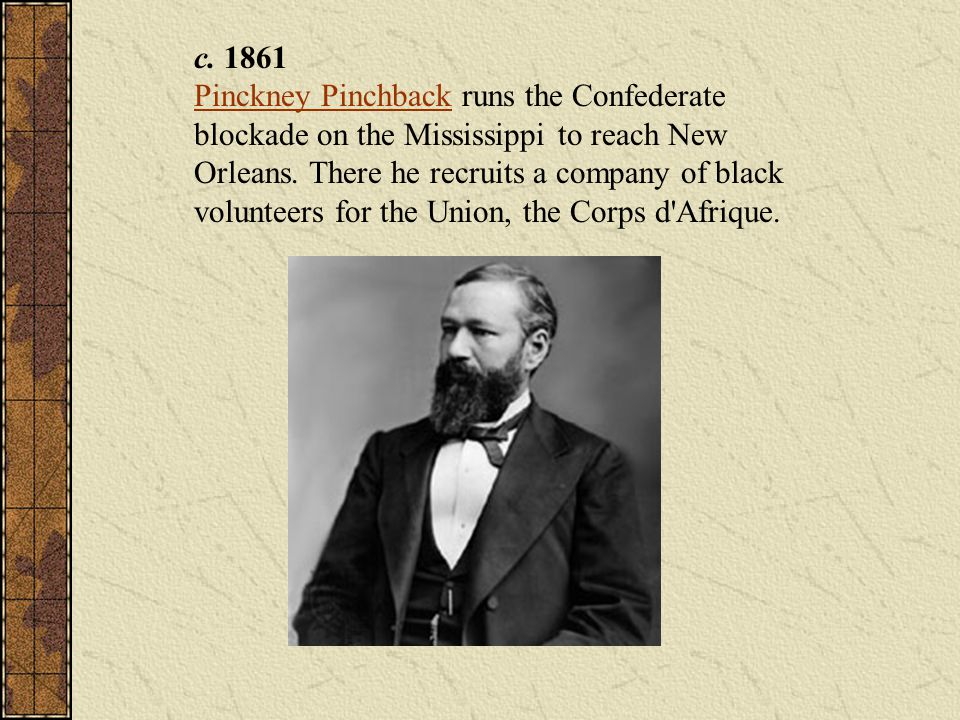 c. 1861 Pinckney Pinchback runs the Confederate blockade on the Mississippi to reach New Orleans. There he recruits a company of black volunteers for