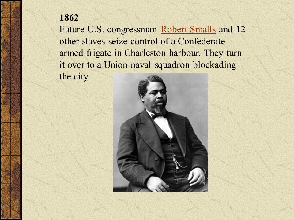 1862 Future U.S. congressman Robert Smalls and 12 other slaves seize control of a Confederate armed frigate in Charleston harbour. They turn it over t
