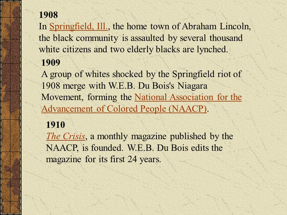1908 In Springfield, Ill., the home town of Abraham Lincoln, the black community is assaulted by several thousand white citizens and two elderly black