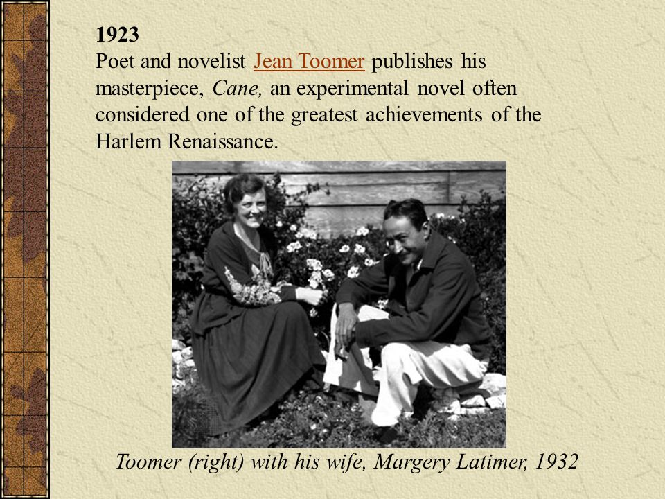 1923 Poet and novelist Jean Toomer publishes his masterpiece, Cane, an experimental novel often considered one of the greatest achievements of the Har