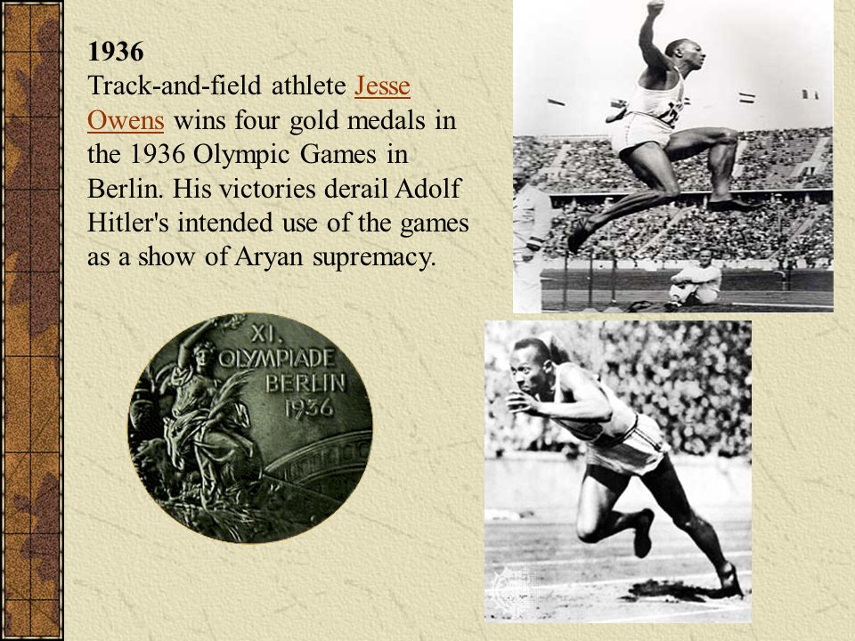 1936 Track-and-field athlete Jesse Owens wins four gold medals in the 1936 Olympic Games in Berlin. His victories derail Adolf Hitler's intended use o