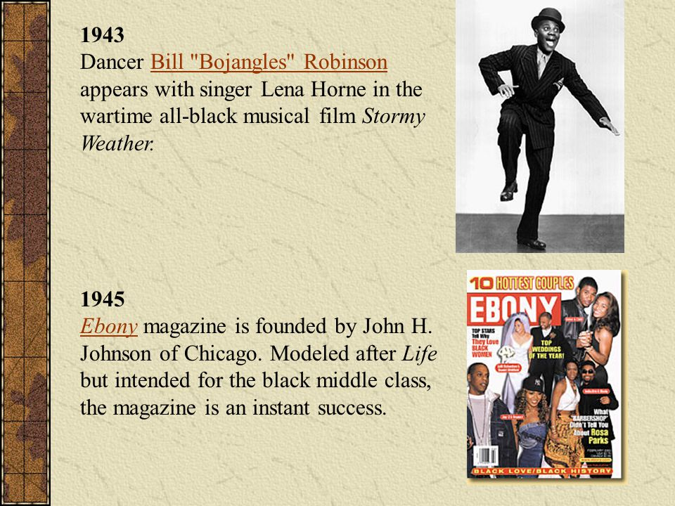 1943 Dancer Bill Bojangles Robinson appears with singer Lena Horne in the wartime all-black musical film Stormy Weather.Bill Bojangles Robinson 1945 Ebony magazine is founded by John H.