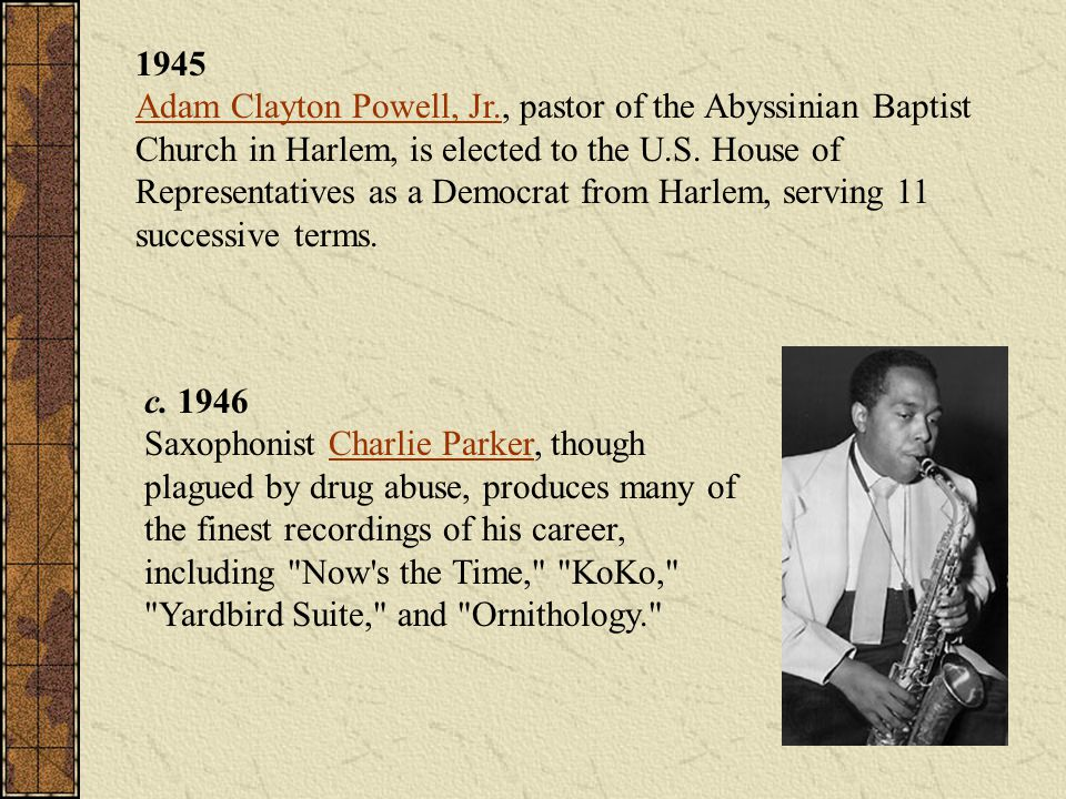 1945 Adam Clayton Powell, Jr., pastor of the Abyssinian Baptist Church in Harlem, is elected to the U.S. House of Representatives as a Democrat from H