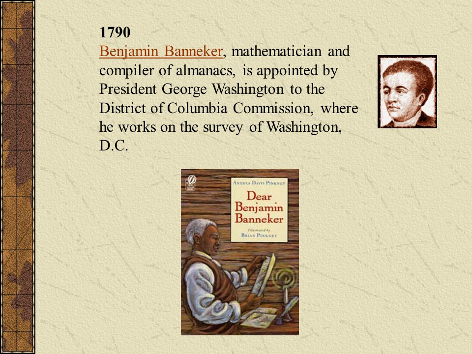 1790 Benjamin Banneker, mathematician and compiler of almanacs, is appointed by President George Washington to the District of Columbia Commission, wh