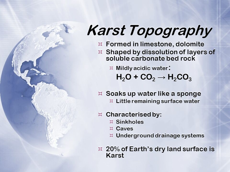 Karst Topography  Formed in limestone, dolomite  Shaped by dissolution of layers of soluble carbonate bed rock  Mildly acidic water : H 2 O + CO 2 → H 2 CO 3  Soaks up water like a sponge  Little remaining surface water  Characterised by:  Sinkholes  Caves  Underground drainage systems  20% of Earth's dry land surface is Karst  Formed in limestone, dolomite  Shaped by dissolution of layers of soluble carbonate bed rock  Mildly acidic water : H 2 O + CO 2 → H 2 CO 3  Soaks up water like a sponge  Little remaining surface water  Characterised by:  Sinkholes  Caves  Underground drainage systems  20% of Earth's dry land surface is Karst