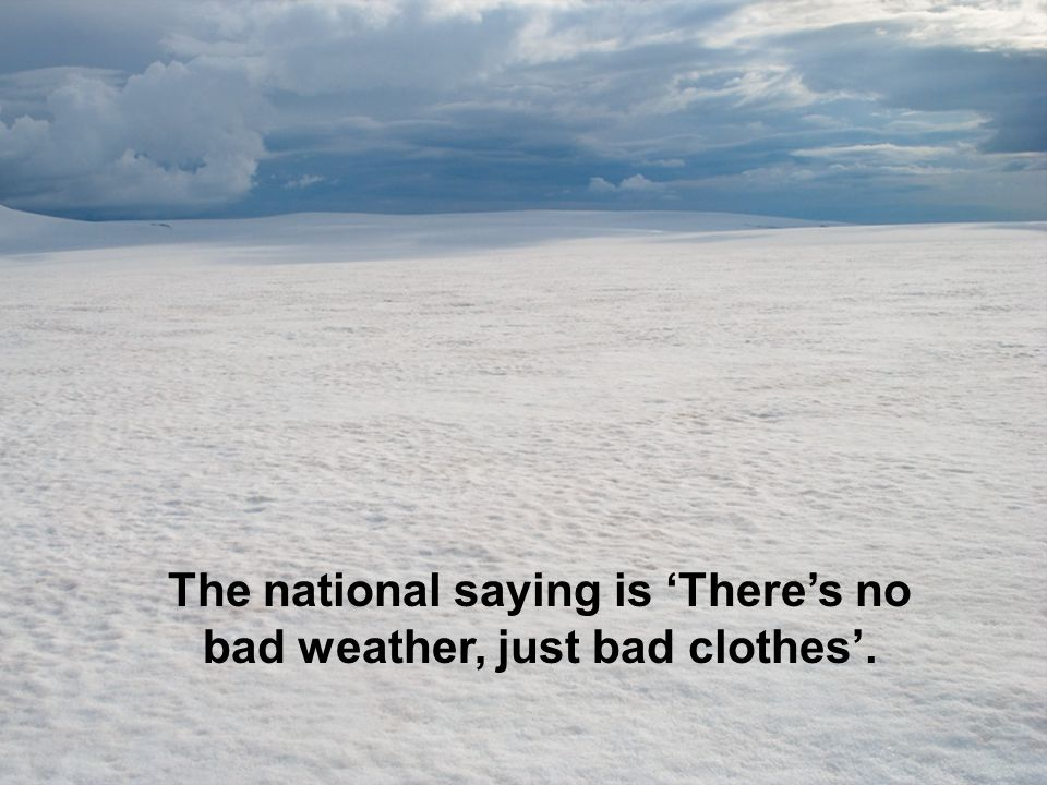 The national saying is 'There's no bad weather, just bad clothes'.