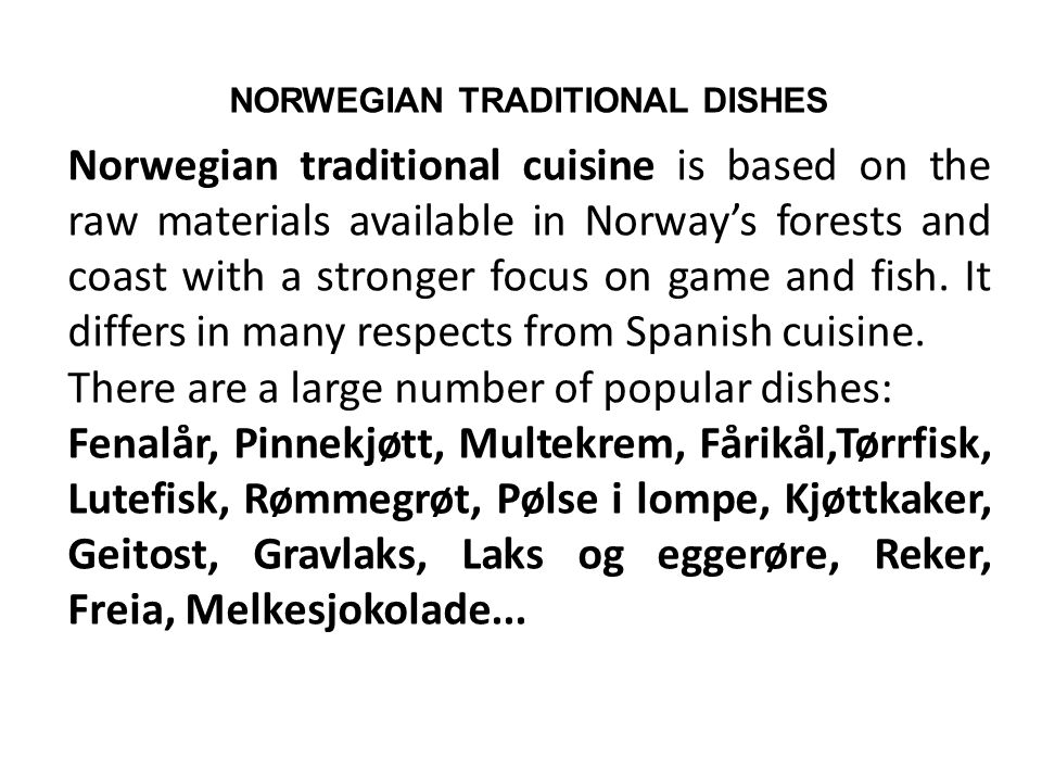 NORWEGIAN TRADITIONAL DISHES Norwegian traditional cuisine is based on the raw materials available in Norway's forests and coast with a stronger focus on game and fish.