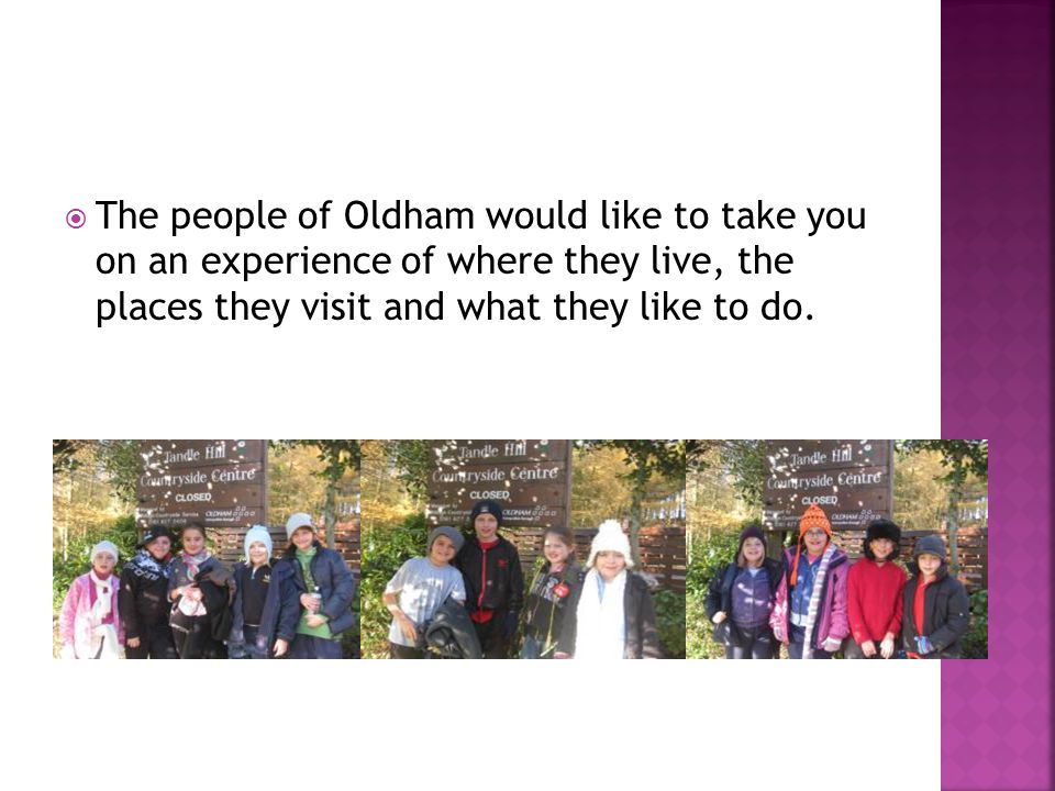  The people of Oldham would like to take you on an experience of where they live, the places they visit and what they like to do.