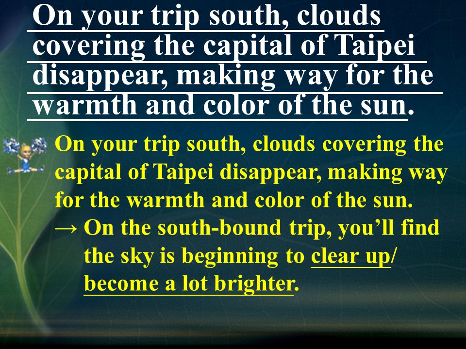 On your trip south, clouds covering the capital of Taipei disappear, making way for the warmth and color of the sun.