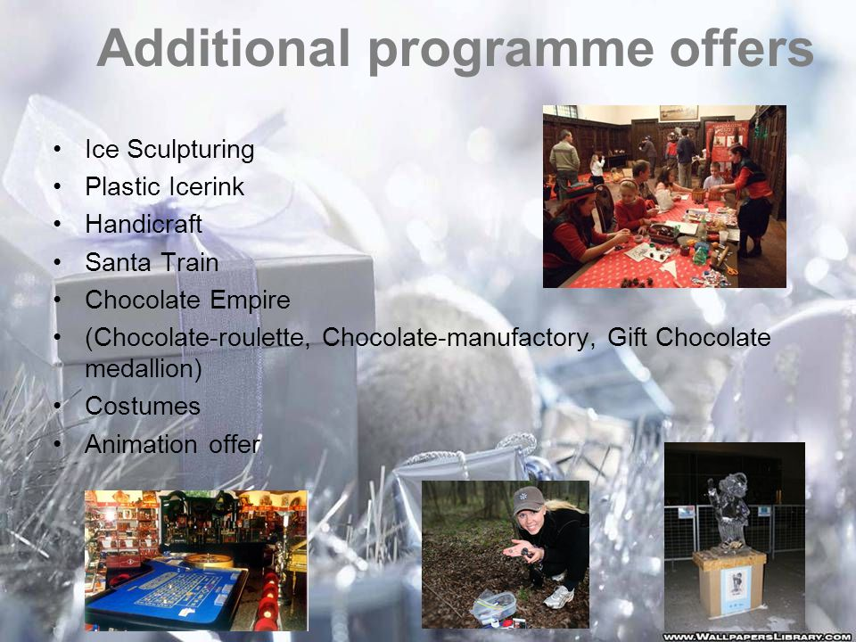 Additional programme offers Ice Sculpturing Plastic Icerink Handicraft Santa Train Chocolate Empire (Chocolate-roulette, Chocolate-manufactory, Gift Chocolate medallion) Costumes Animation offer