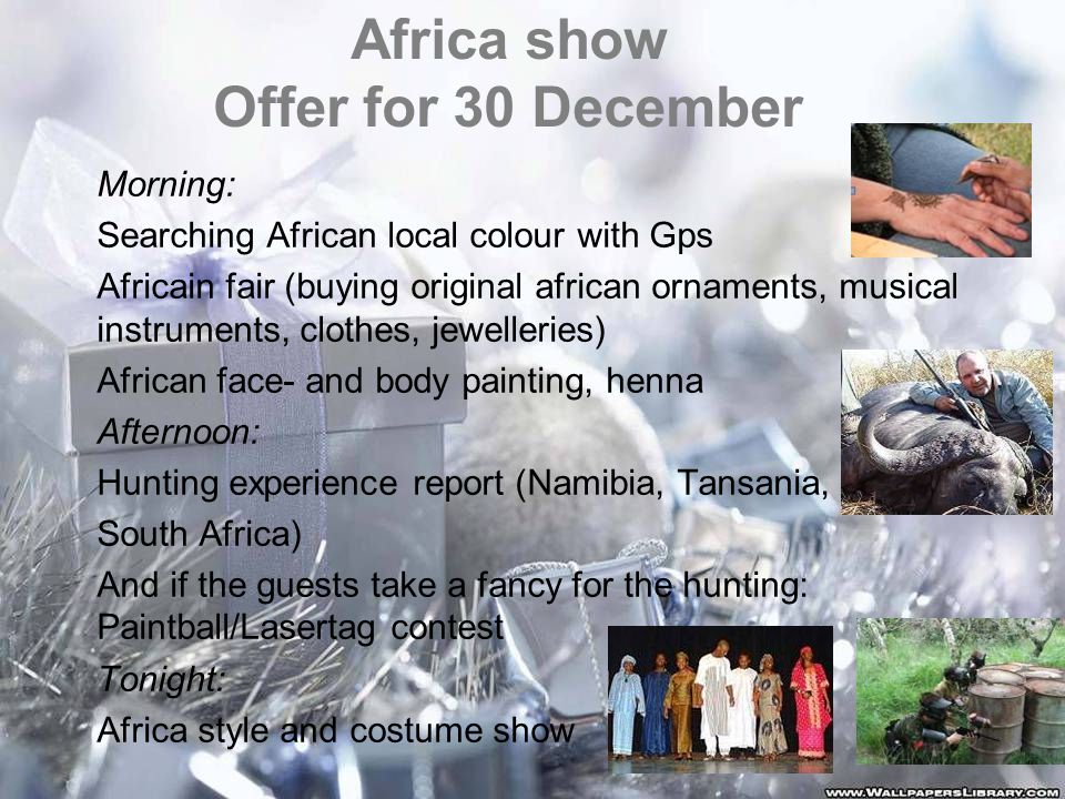 Africa show Offer for 30 December Morning: Searching African local colour with Gps Africain fair (buying original african ornaments, musical instruments, clothes, jewelleries) African face- and body painting, henna Afternoon: Hunting experience report (Namibia, Tansania, South Africa) And if the guests take a fancy for the hunting: Paintball/Lasertag contest Tonight: Africa style and costume show