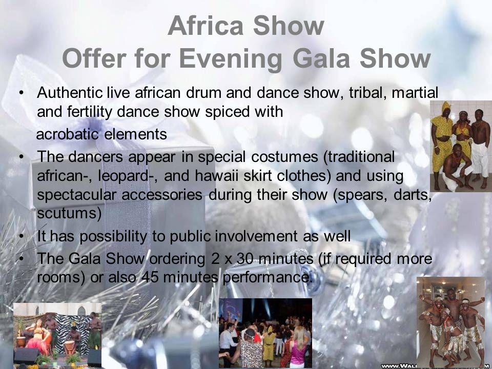 Africa Show Offer for Evening Gala Show Authentic live african drum and dance show, tribal, martial and fertility dance show spiced with acrobatic elements The dancers appear in special costumes (traditional african-, leopard-, and hawaii skirt clothes) and using spectacular accessories during their show (spears, darts, scutums) It has possibility to public involvement as well The Gala Show ordering 2 x 30 minutes (if required more rooms) or also 45 minutes performance.