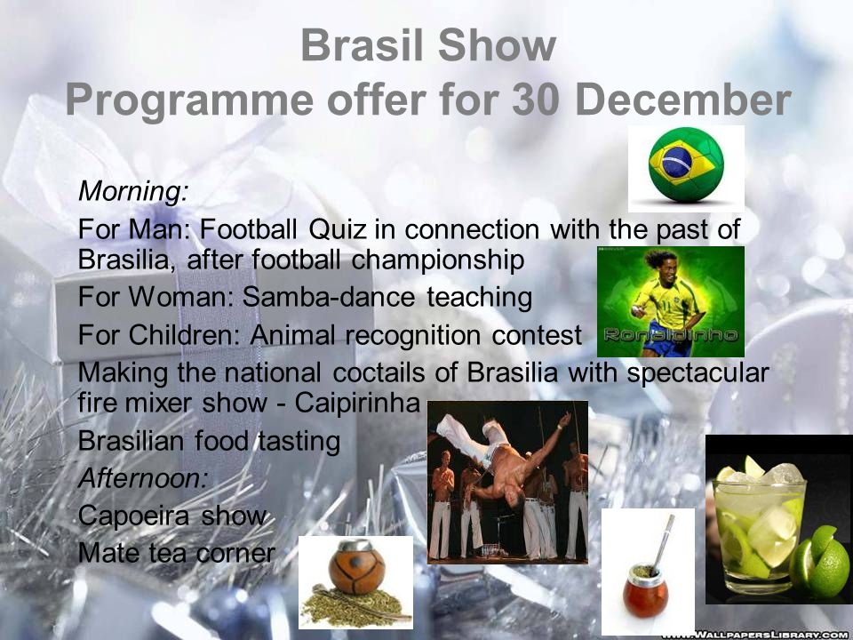 Brasil Show Programme offer for 30 December Morning: For Man: Football Quiz in connection with the past of Brasilia, after football championship For Woman: Samba-dance teaching For Children: Animal recognition contest Making the national coctails of Brasilia with spectacular fire mixer show - Caipirinha Brasilian food tasting Afternoon: Capoeira show Mate tea corner