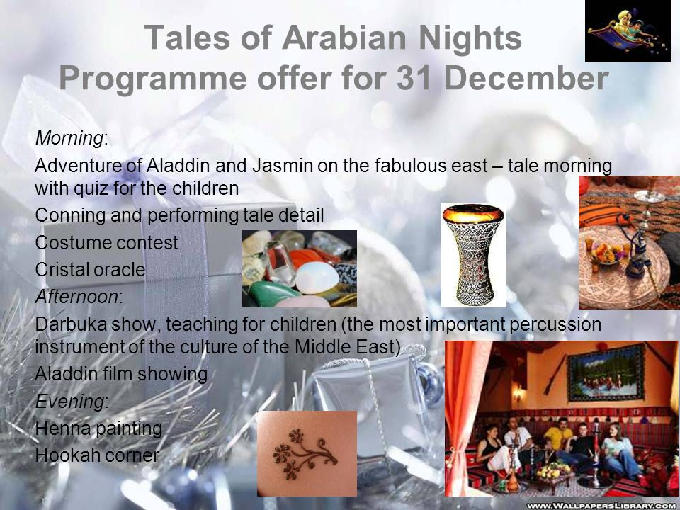 Tales of Arabian Nights Programme offer for 31 December Morning: Adventure of Aladdin and Jasmin on the fabulous east – tale morning with quiz for the children Conning and performing tale detail Costume contest Cristal oracle Afternoon: Darbuka show, teaching for children (the most important percussion instrument of the culture of the Middle East) Aladdin film showing Evening: Henna painting Hookah corner