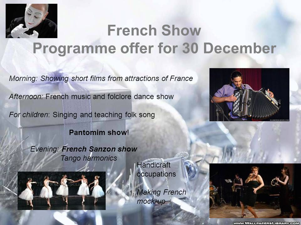 French Show Programme offer for 30 December Morning: Showing short films from attractions of France Afternoon: French music and folclore dance show For children: Singing and teaching folk song Pantomim show.