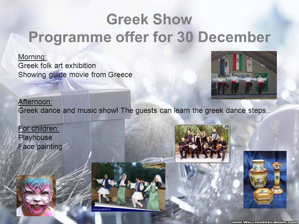 Greek Show Programme offer for 30 December Morning: Greek folk art exhibition Showing guide movie from Greece Afternoon: Greek dance and music show.