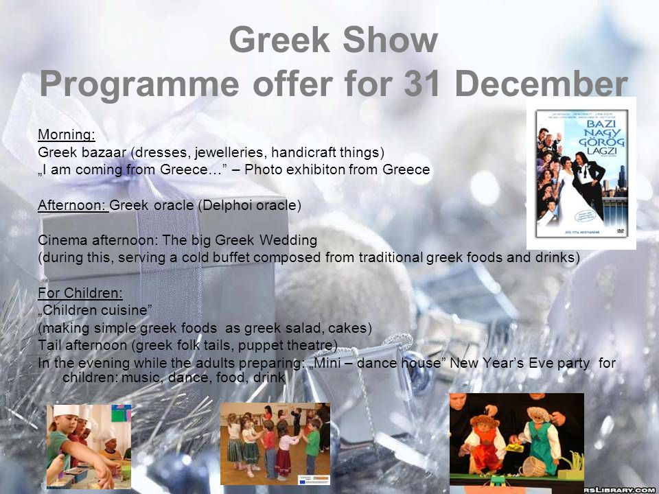 "Greek Show Programme offer for 31 December Morning: Greek bazaar (dresses, jewelleries, handicraft things) ""I am coming from Greece… – Photo exhibiton from Greece Afternoon: Greek oracle (Delphoi oracle) Cinema afternoon: The big Greek Wedding (during this, serving a cold buffet composed from traditional greek foods and drinks) For Children: ""Children cuisine (making simple greek foods as greek salad, cakes) Tail afternoon (greek folk tails, puppet theatre) In the evening while the adults preparing: ""Mini – dance house New Year's Eve party for children: music, dance, food, drink"