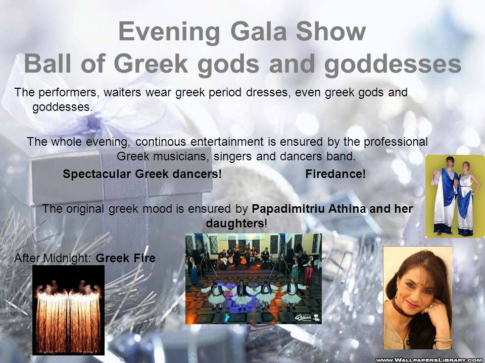 Evening Gala Show Ball of Greek gods and goddesses The performers, waiters wear greek period dresses, even greek gods and goddesses.