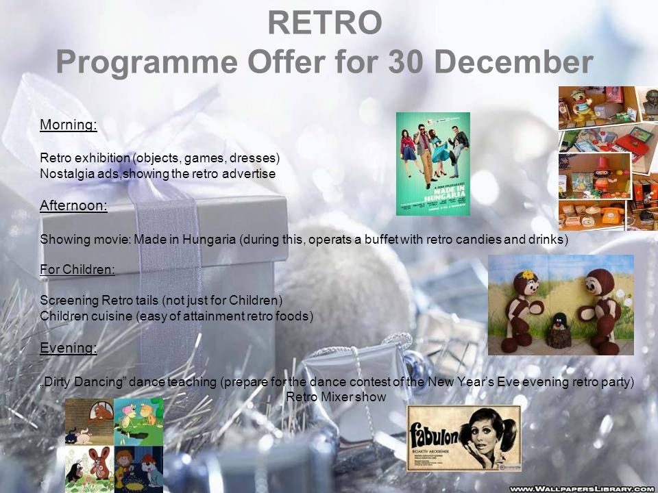 "RETRO Programme Offer for 30 December Morning: Retro exhibition (objects, games, dresses) Nostalgia ads,showing the retro advertise Afternoon: Showing movie: Made in Hungaria (during this, operats a buffet with retro candies and drinks) For Children: Screening Retro tails (not just for Children) Children cuisine (easy of attainment retro foods) Evening: ""Dirty Dancing dance teaching (prepare for the dance contest of the New Year's Eve evening retro party) Retro Mixer show"