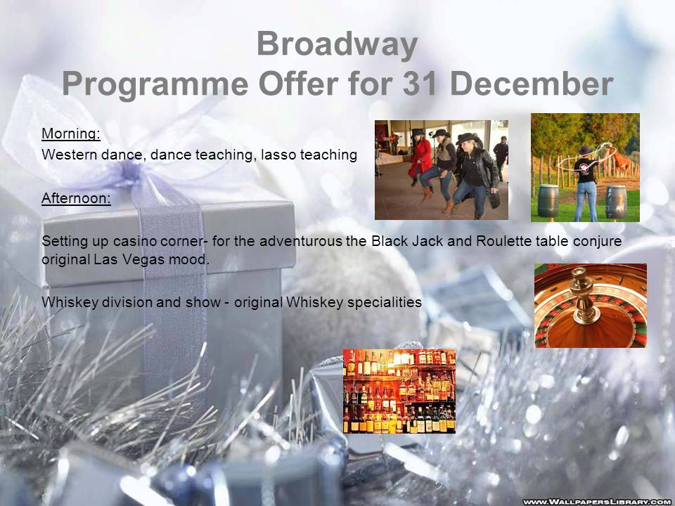 Broadway Programme Offer for 31 December Morning: Western dance, dance teaching, lasso teaching Afternoon: Setting up casino corner- for the adventurous the Black Jack and Roulette table conjure original Las Vegas mood.