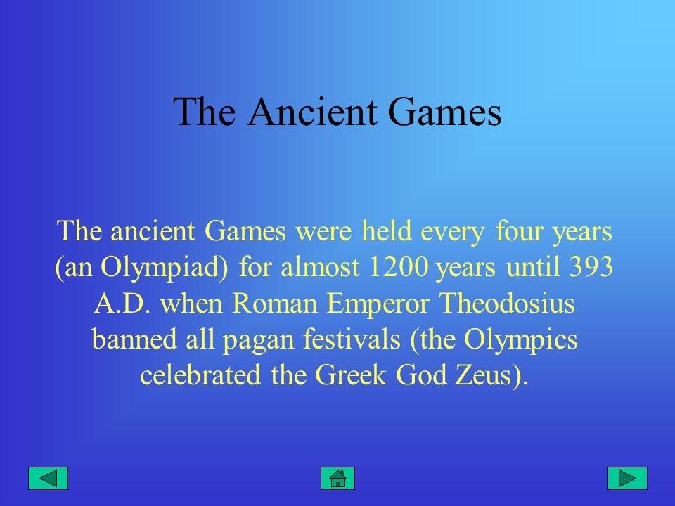 The Ancient Games The ancient Games were held every four years (an Olympiad) for almost 1200 years until 393 A.D.