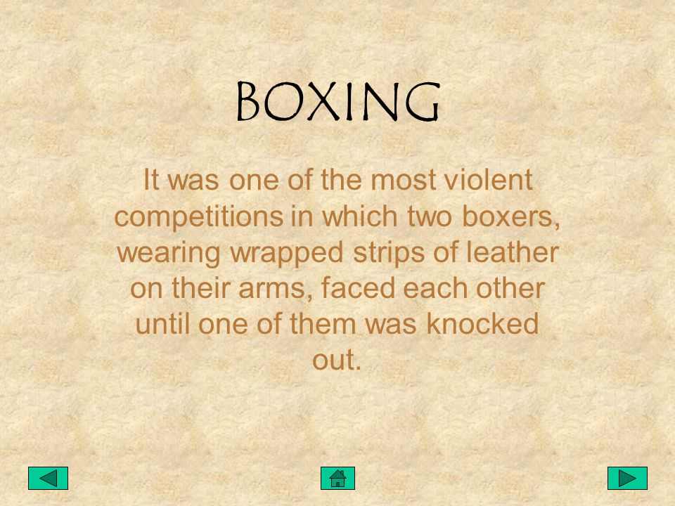 BOXING It was one of the most violent competitions in which two boxers, wearing wrapped strips of leather on their arms, faced each other until one of them was knocked out.