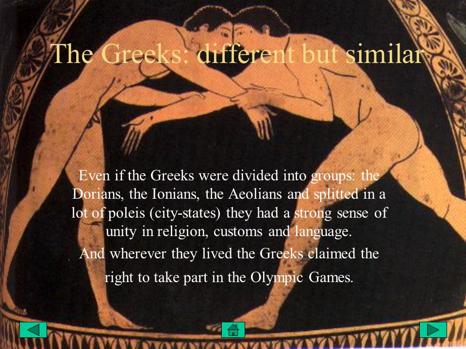 The Greeks: different but similar Even if the Greeks were divided into groups: the Dorians, the Ionians, the Aeolians and splitted in a lot of poleis (city-states) they had a strong sense of unity in religion, customs and language.