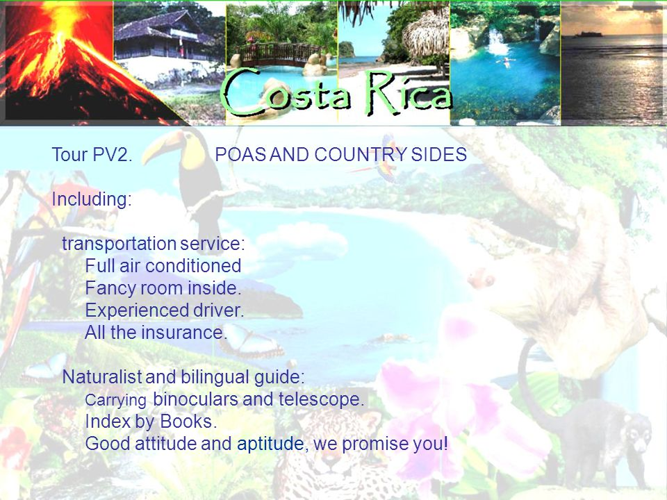 Tour PV2. POAS AND COUNTRY SIDES Including: transportation service: Full air conditioned Fancy room inside. Experienced driver. All the insurance. Nat