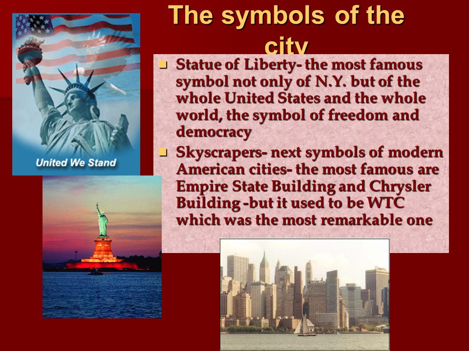 The symbols of the city Statue of Liberty- the most famous symbol not only of N.Y. but of the whole United States and the whole world, the symbol of f