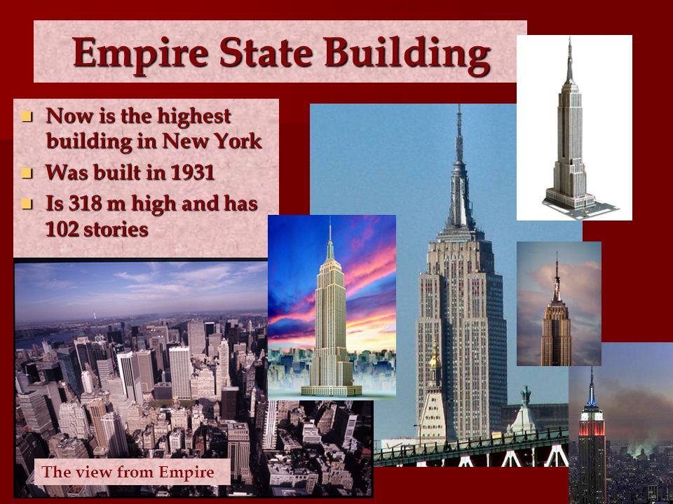 Empire State Building Now is the highest building in New York Now is the highest building in New York Was built in 1931 Was built in 1931 Is 318 m high and has 102 stories Is 318 m high and has 102 stories The view from Empire