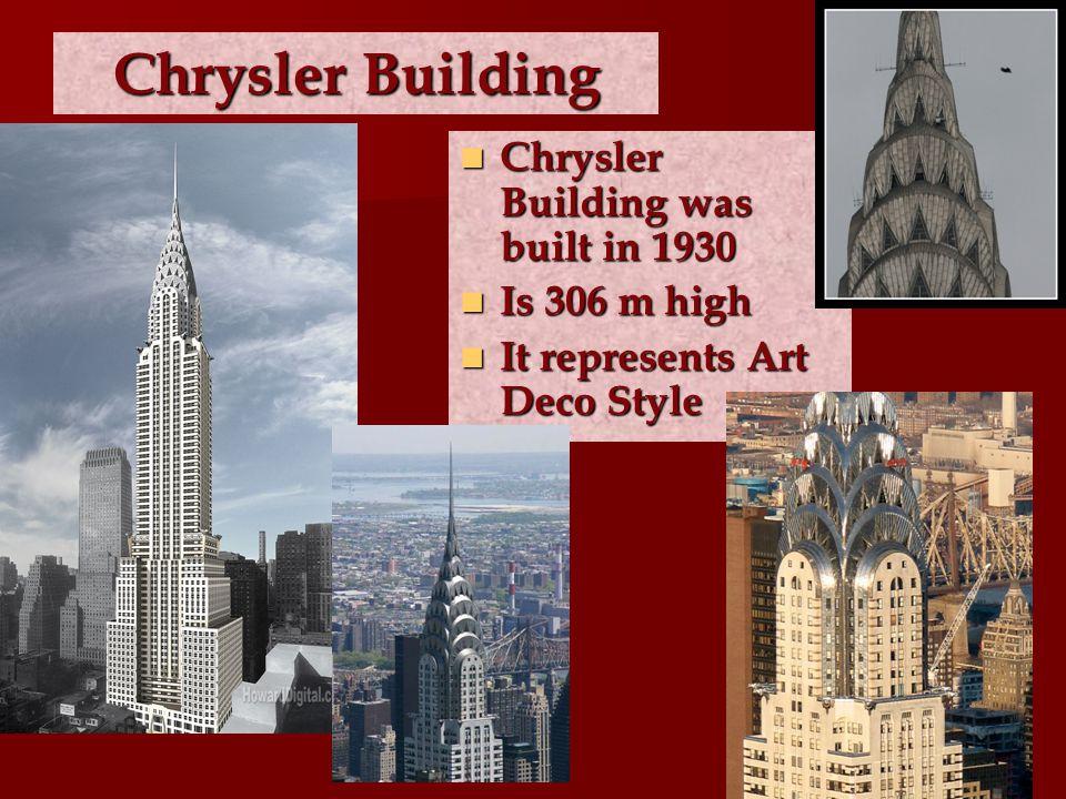 Chrysler Building Chrysler Building was built in 1930 Chrysler Building was built in 1930 Is 306 m high Is 306 m high It represents Art Deco Style It represents Art Deco Style