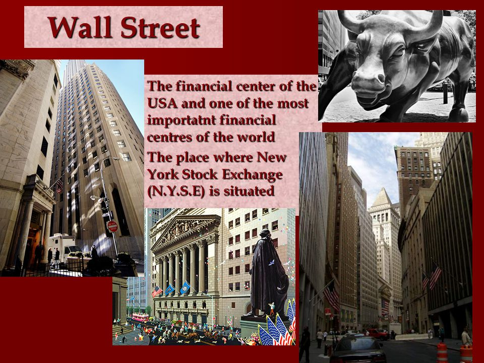 Wall Street The financial center of the USA and one of the most importatnt financial centres of the world The financial center of the USA and one of the most importatnt financial centres of the world The place where New York Stock Exchange (N.Y.S.E) is situated The place where New York Stock Exchange (N.Y.S.E) is situated
